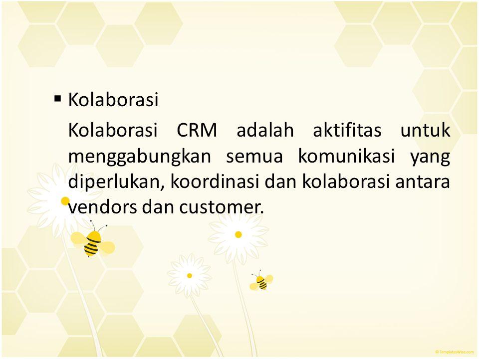  Kolaborasi Kolaborasi CRM adalah aktifitas untuk menggabungkan semua komunikasi yang diperlukan, koordinasi dan kolaborasi antara vendors dan custom