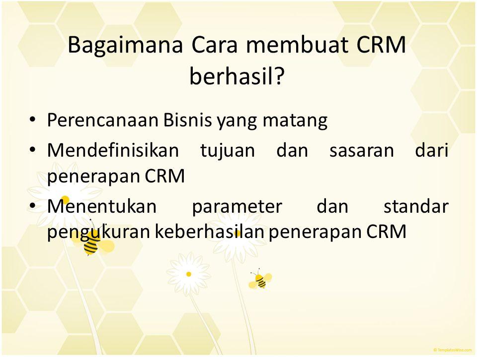 Bagaimana Cara membuat CRM berhasil? Perencanaan Bisnis yang matang Mendefinisikan tujuan dan sasaran dari penerapan CRM Menentukan parameter dan stan