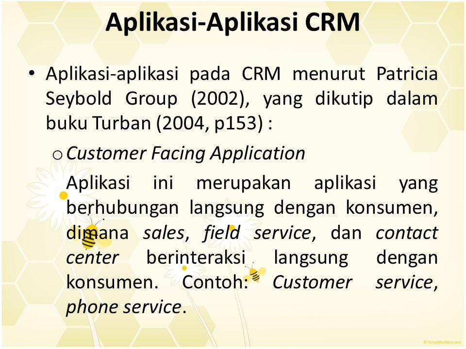 Aplikasi-Aplikasi CRM Aplikasi-aplikasi pada CRM menurut Patricia Seybold Group (2002), yang dikutip dalam buku Turban (2004, p153) : o Customer Facin