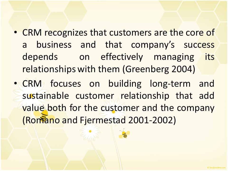 CRM recognizes that customers are the core of a business and that company's success depends on effectively managing its relationships with them (Green
