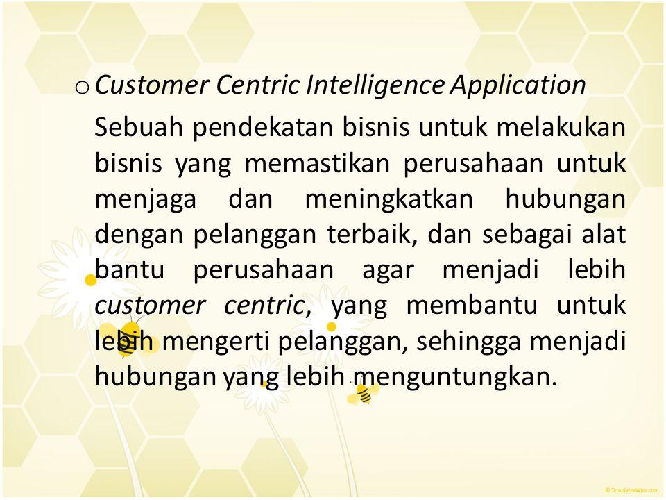 o Customer Centric Intelligence Application Sebuah pendekatan bisnis untuk melakukan bisnis yang memastikan perusahaan untuk menjaga dan meningkatkan