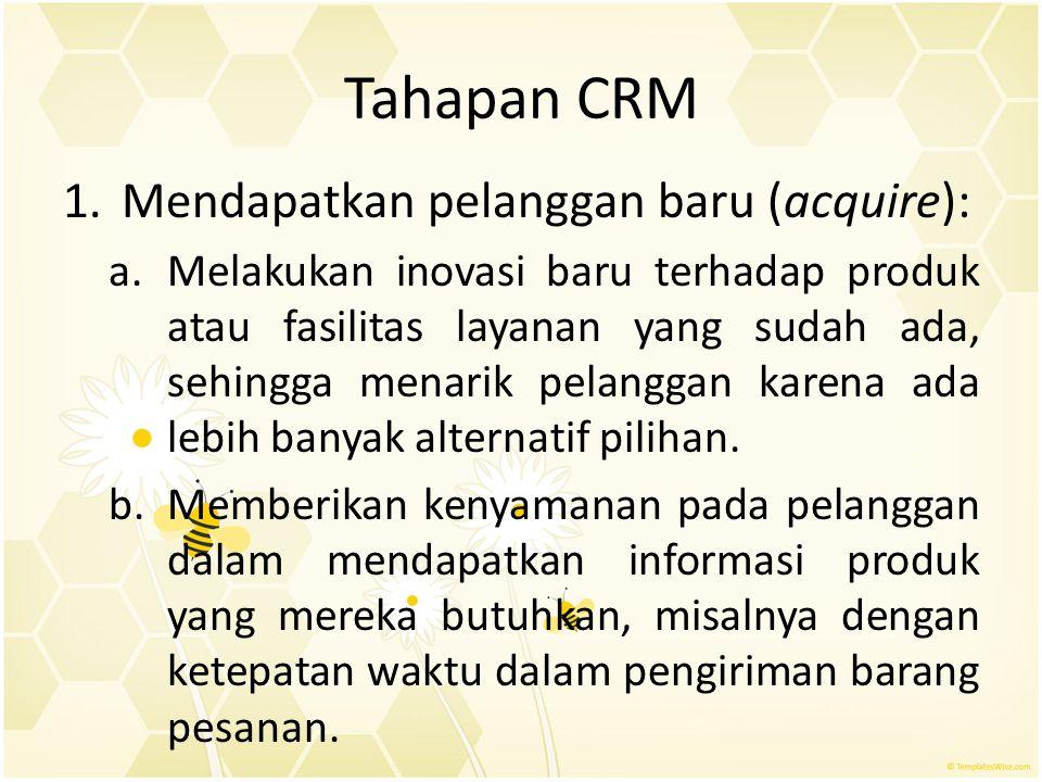 Tahapan CRM 1.Mendapatkan pelanggan baru (acquire): a.Melakukan inovasi baru terhadap produk atau fasilitas layanan yang sudah ada, sehingga menarik p