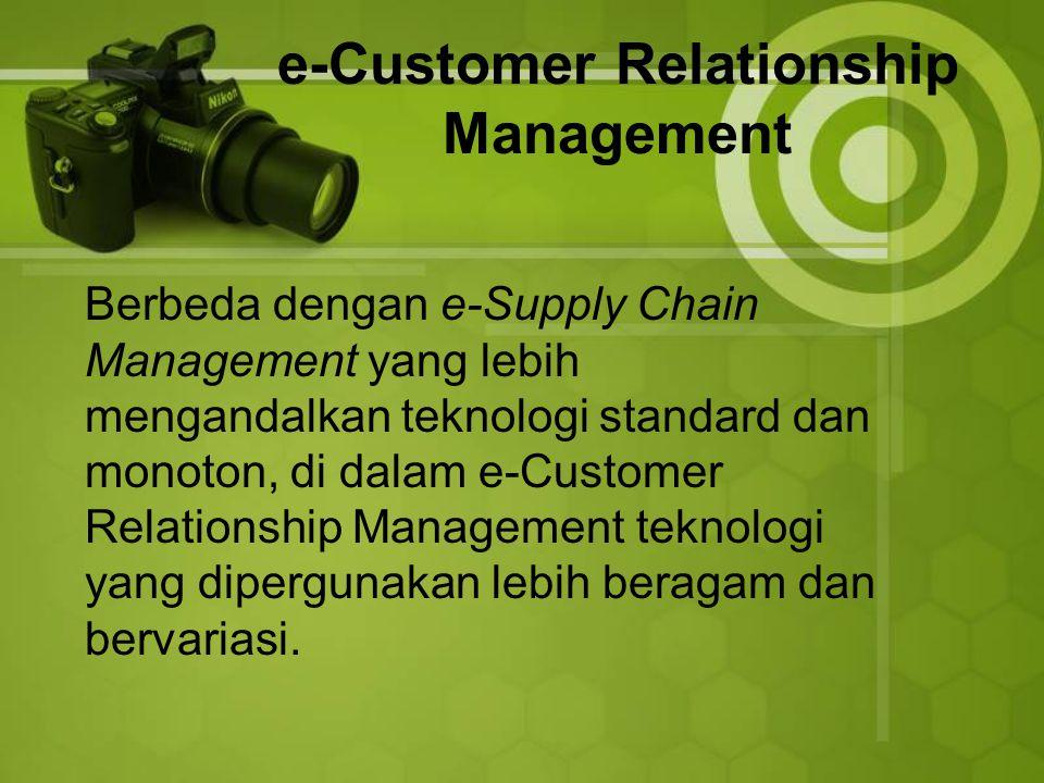 e-Customer Relationship Management Berbeda dengan e-Supply Chain Management yang lebih mengandalkan teknologi standard dan monoton, di dalam e-Customer Relationship Management teknologi yang dipergunakan lebih beragam dan bervariasi.
