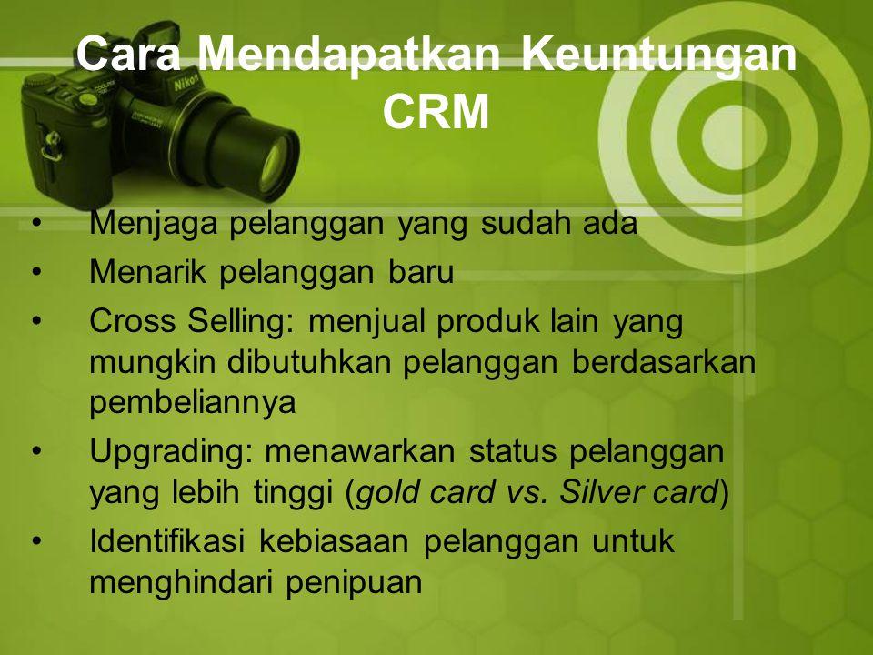 Cara Mendapatkan Keuntungan CRM Menjaga pelanggan yang sudah ada Menarik pelanggan baru Cross Selling: menjual produk lain yang mungkin dibutuhkan pelanggan berdasarkan pembeliannya Upgrading: menawarkan status pelanggan yang lebih tinggi (gold card vs.