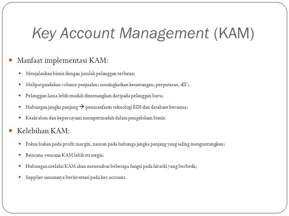 Key Account Management (KAM) Manfaat implementasi KAM: Menjalankan bisnis dengan jumlah pelanggan terbatas; Melipatgandakan volume penjualan; meningkatkan keuntungan; perputaran, dll'; Pelanggan lama lebih mudah dimenangkan daripada pelanggan baru; Hubungan jangka panjang  penmanfaatn teknologi EDI dan database bersama; Keakraban dan kepercayaan mempermudah dalam pengelolaan bisnis.