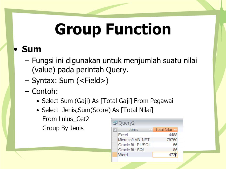 Group Function Sum –Fungsi ini digunakan untuk menjumlah suatu nilai (value) pada perintah Query.