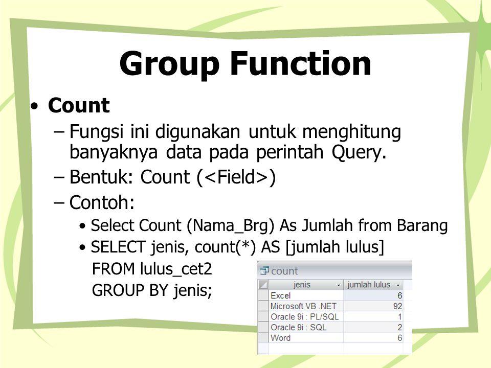 Group Function Count –Fungsi ini digunakan untuk menghitung banyaknya data pada perintah Query. –Bentuk: Count ( ) –Contoh: Select Count (Nama_Brg) As