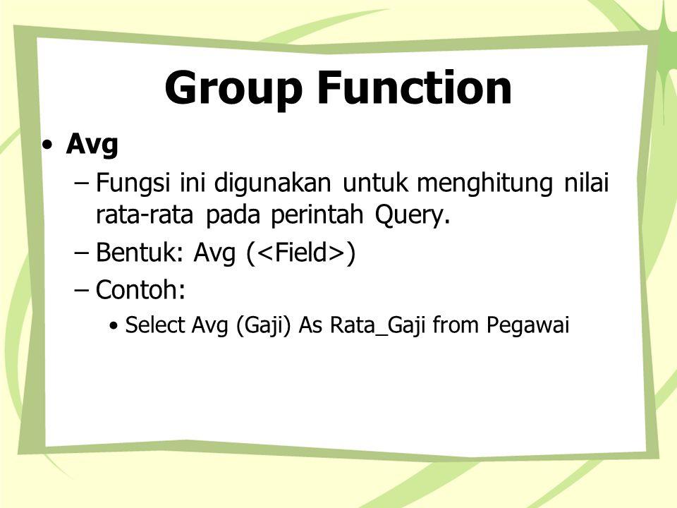 Group Function Avg –Fungsi ini digunakan untuk menghitung nilai rata-rata pada perintah Query. –Bentuk: Avg ( ) –Contoh: Select Avg (Gaji) As Rata_Gaj
