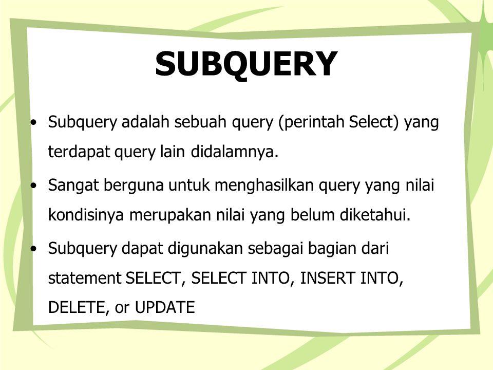 SUBQUERY Subquery bisa diletakkan pada field list atau pada klausa WHERE atau HAVING, dimana subquery tersebut menyediakan satu atau lebih nilai yang diperiksa