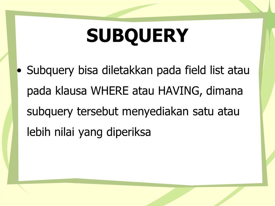 SUBQUERY Didalam WHERE dan HAVING subquery memiliki tiga bentuk yaitu: –comparison [ANY|ALL|SOME] (subquery) –expression [NOT] IN (subquery) –[NOT] EXISTS (subquery) Bentuk pertama yaitu dengan menggunakan kata kunci ANY, ALL, SOME