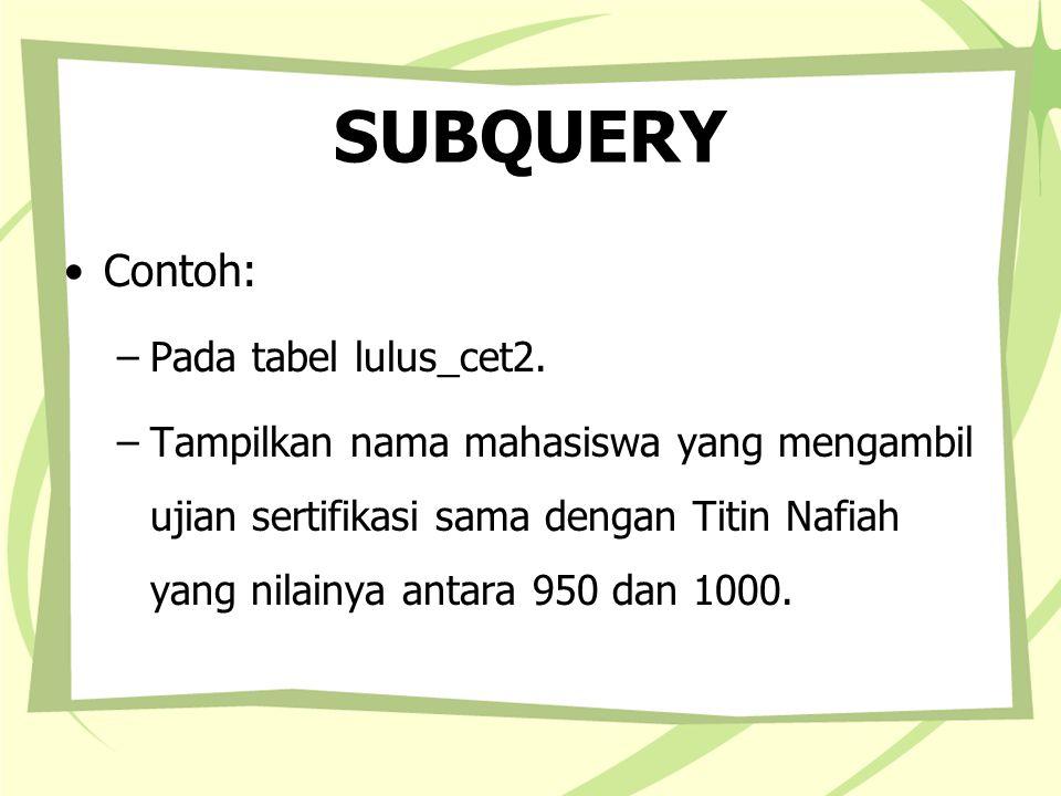 SUBQUERY Contoh: –Pada tabel lulus_cet2. –Tampilkan nama mahasiswa yang mengambil ujian sertifikasi sama dengan Titin Nafiah yang nilainya antara 950