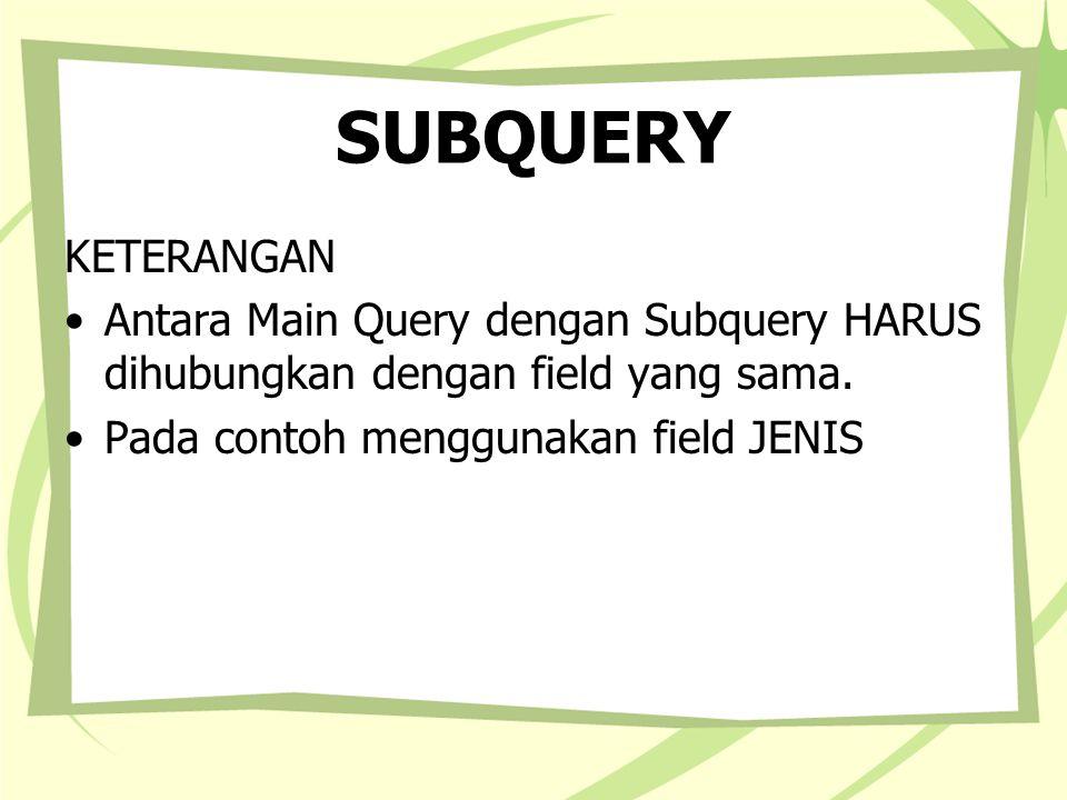 SUBQUERY KETERANGAN Antara Main Query dengan Subquery HARUS dihubungkan dengan field yang sama. Pada contoh menggunakan field JENIS