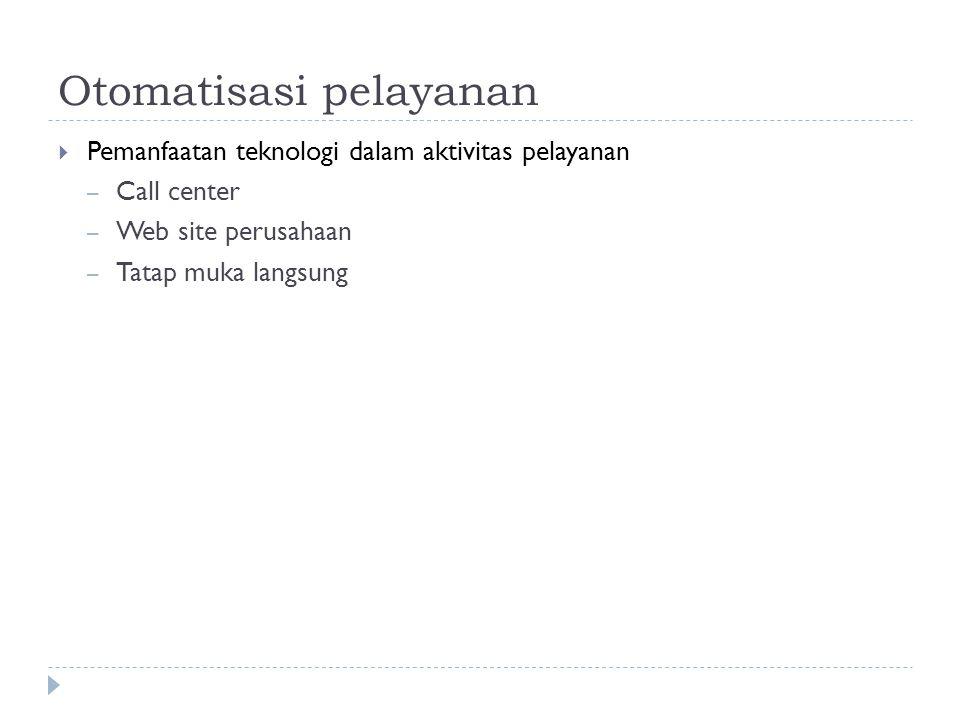 Otomatisasi pelayanan  Pemanfaatan teknologi dalam aktivitas pelayanan – Call center – Web site perusahaan – Tatap muka langsung