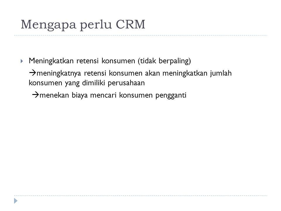 Mengapa perlu CRM  Meningkatkan retensi konsumen (tidak berpaling)  meningkatnya retensi konsumen akan meningkatkan jumlah konsumen yang dimiliki pe