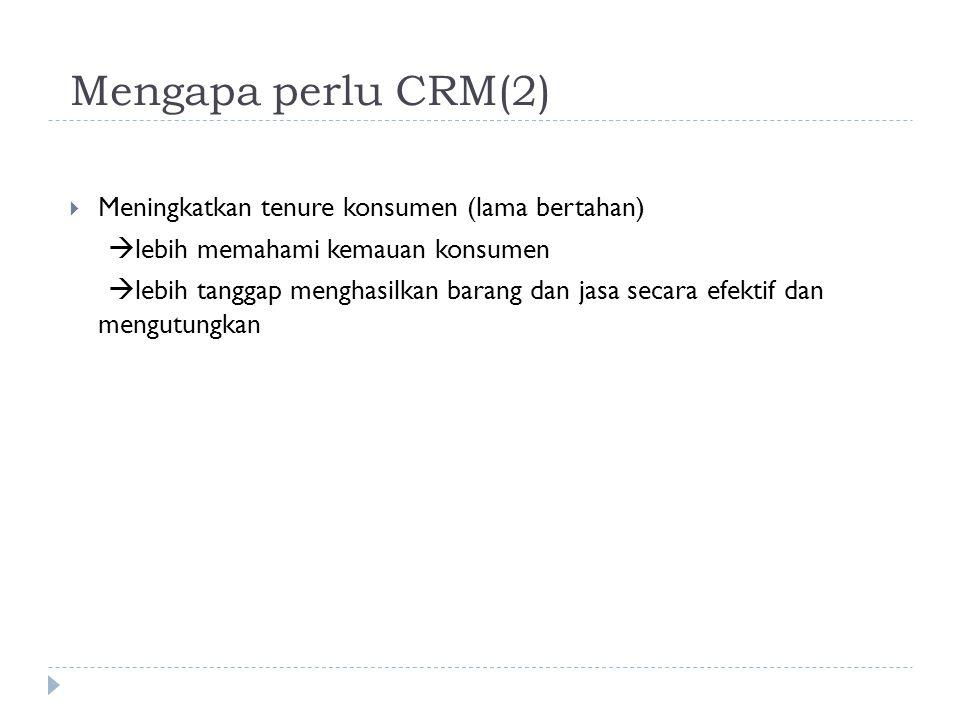 Mengapa perlu CRM(2)  Meningkatkan tenure konsumen (lama bertahan)  lebih memahami kemauan konsumen  lebih tanggap menghasilkan barang dan jasa sec