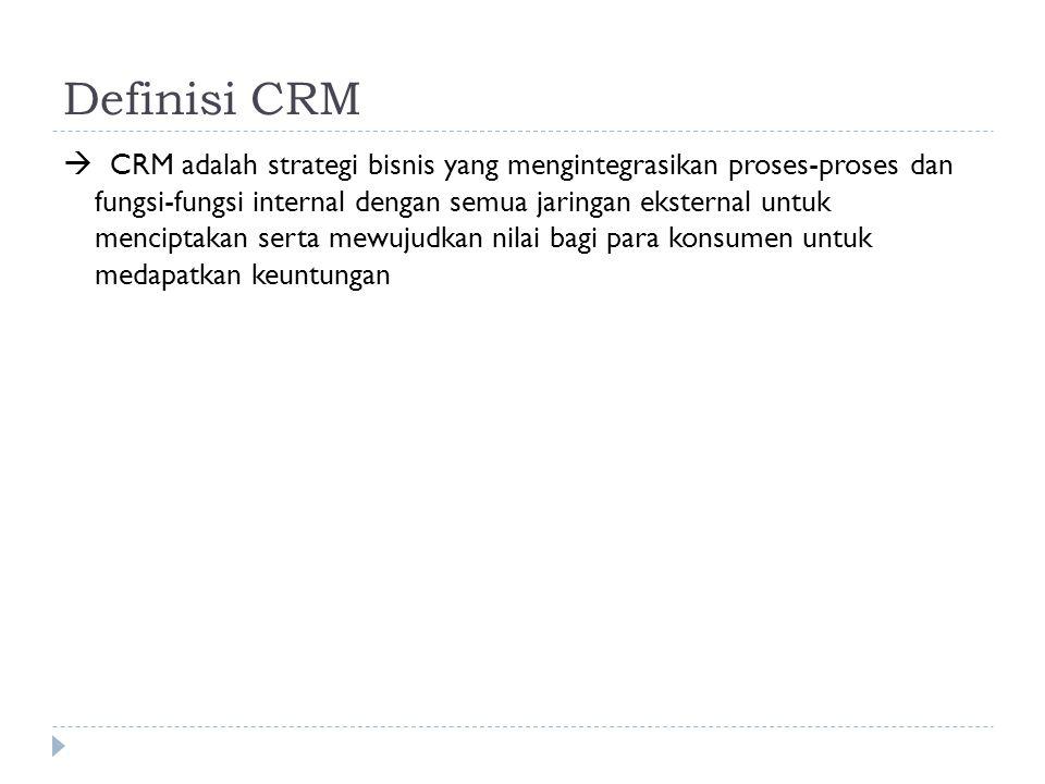Definisi CRM  CRM adalah strategi bisnis yang mengintegrasikan proses-proses dan fungsi-fungsi internal dengan semua jaringan eksternal untuk mencipt