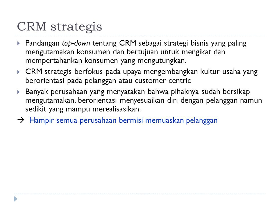CRM strategis  Pandangan top-down tentang CRM sebagai strategi bisnis yang paling mengutamakan konsumen dan bertujuan untuk mengikat dan mempertahank