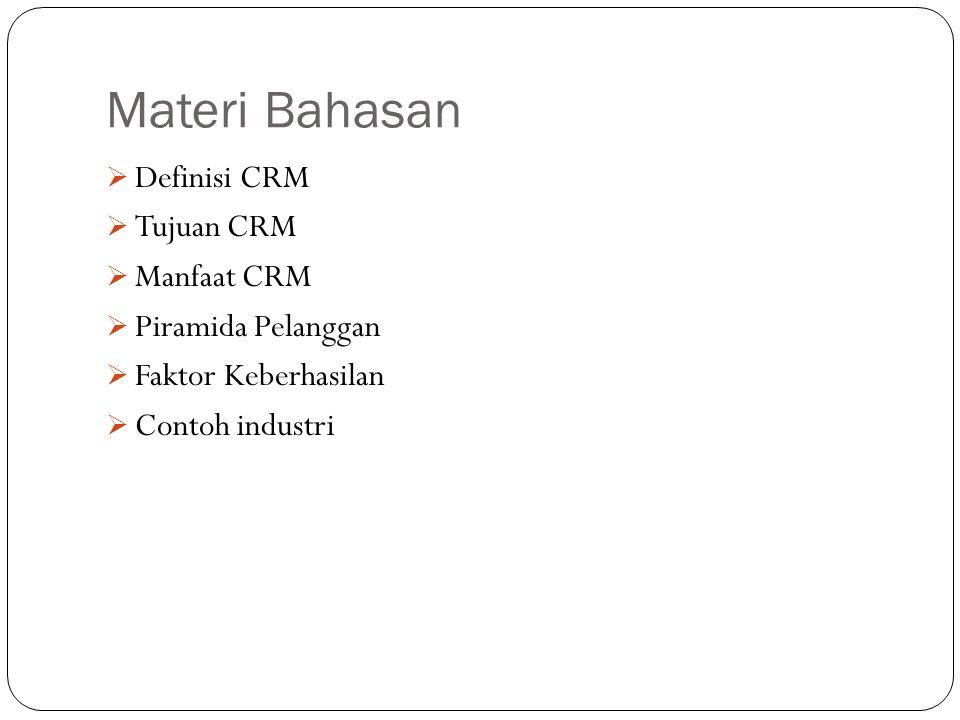 Materi Bahasan  Definisi CRM  Tujuan CRM  Manfaat CRM  Piramida Pelanggan  Faktor Keberhasilan  Contoh industri