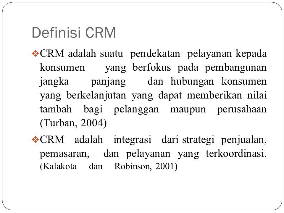 Definisi CRM  CRM adalah suatu pendekatan pelayanan kepada konsumen yang berfokus pada pembangunan jangka panjang dan hubungan konsumen yang berkelanjutan yang dapat memberikan nilai tambah bagi pelanggan maupun perusahaan (Turban, 2004)  CRM adalah integrasi dari strategi penjualan, pemasaran, dan pelayanan yang terkoordinasi.
