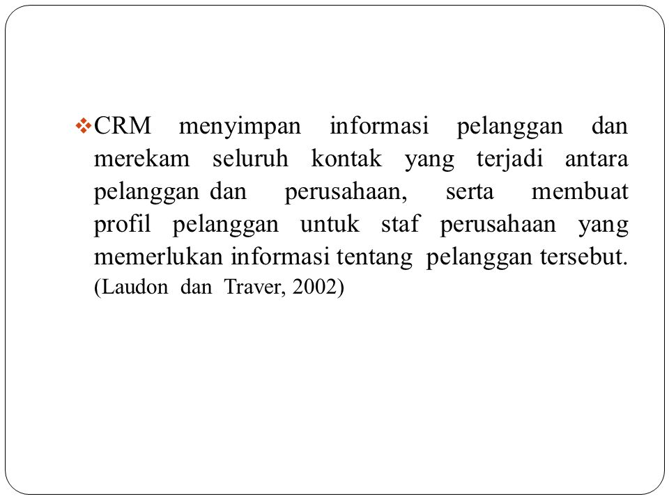  CRM menyimpan informasi pelanggan dan merekam seluruh kontak yang terjadi antara pelanggan dan perusahaan, serta membuat profil pelanggan untuk staf perusahaan yang memerlukan informasi tentang pelanggan tersebut.