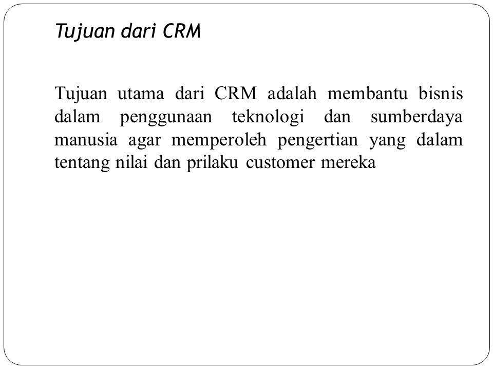 Tujuan dari CRM Tujuan utama dari CRM adalah membantu bisnis dalam penggunaan teknologi dan sumberdaya manusia agar memperoleh pengertian yang dalam tentang nilai dan prilaku customer mereka