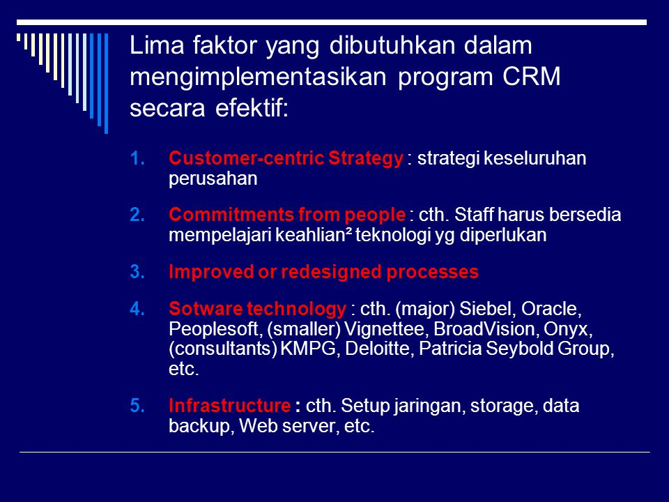 Lima faktor yang dibutuhkan dalam mengimplementasikan program CRM secara efektif: 1.Customer-centric Strategy : strategi keseluruhan perusahan 2.Commi