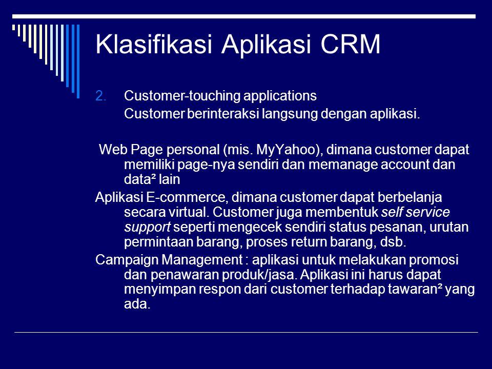 Klasifikasi Aplikasi CRM 2.Customer-touching applications Customer berinteraksi langsung dengan aplikasi. Web Page personal (mis. MyYahoo), dimana cus