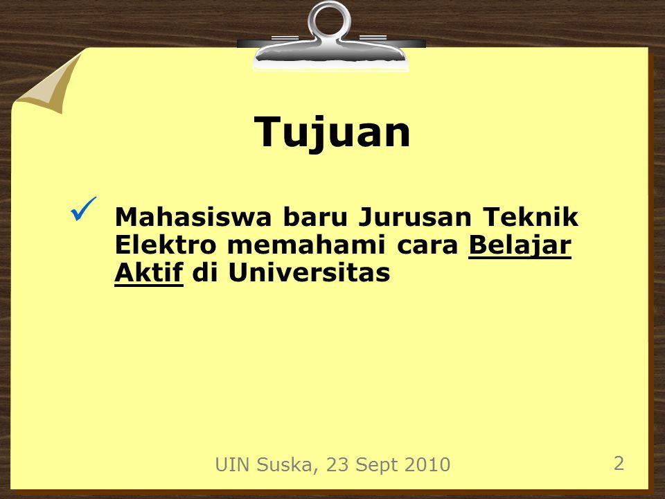 UIN Suska, 23 Sept 2010 3 Belajar di Sekolah 1.Guru menjadi pusat pembelajaran 2.Siswa tidak aktif memecahkan masalah 3.Guru sebagai narasumber utama 4.Sedikit pertanyaan 5.Sedikit media pendukung 6.Siswa banyak mencatat