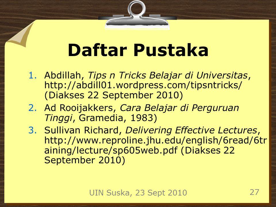 UIN Suska, 23 Sept 2010 27 Daftar Pustaka 1.Abdillah, Tips n Tricks Belajar di Universitas, http://abdill01.wordpress.com/tipsntricks/ (Diakses 22 September 2010) 2.Ad Rooijakkers, Cara Belajar di Perguruan Tinggi, Gramedia, 1983) 3.Sullivan Richard, Delivering Effective Lectures, http://www.reproline.jhu.edu/english/6read/6tr aining/lecture/sp605web.pdf (Diakses 22 September 2010)