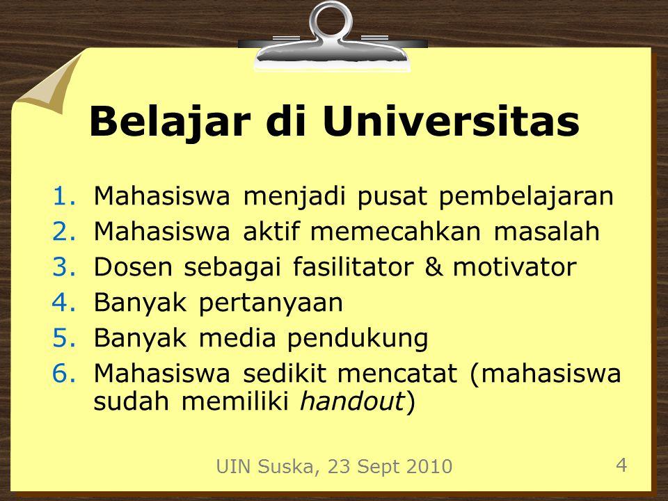 UIN Suska, 23 Sept 2010 4 Belajar di Universitas 1.Mahasiswa menjadi pusat pembelajaran 2.Mahasiswa aktif memecahkan masalah 3.Dosen sebagai fasilitator & motivator 4.Banyak pertanyaan 5.Banyak media pendukung 6.Mahasiswa sedikit mencatat (mahasiswa sudah memiliki handout)