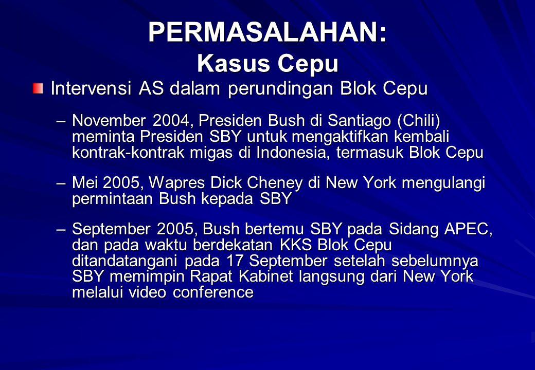 Intervensi AS dalam perundingan Blok Cepu –November 2004, Presiden Bush di Santiago (Chili) meminta Presiden SBY untuk mengaktifkan kembali kontrak-kontrak migas di Indonesia, termasuk Blok Cepu –Mei 2005, Wapres Dick Cheney di New York mengulangi permintaan Bush kepada SBY –September 2005, Bush bertemu SBY pada Sidang APEC, dan pada waktu berdekatan KKS Blok Cepu ditandatangani pada 17 September setelah sebelumnya SBY memimpin Rapat Kabinet langsung dari New York melalui video conference PERMASALAHAN: Kasus Cepu