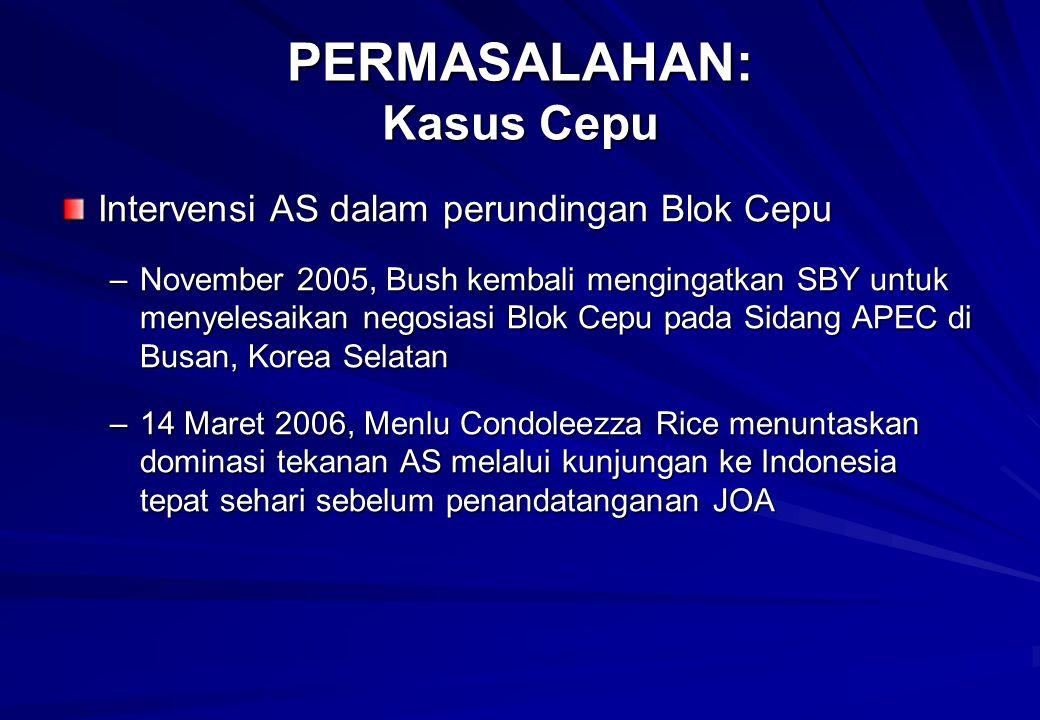 Intervensi AS dalam perundingan Blok Cepu –November 2005, Bush kembali mengingatkan SBY untuk menyelesaikan negosiasi Blok Cepu pada Sidang APEC di Busan, Korea Selatan –14 Maret 2006, Menlu Condoleezza Rice menuntaskan dominasi tekanan AS melalui kunjungan ke Indonesia tepat sehari sebelum penandatanganan JOA PERMASALAHAN: Kasus Cepu
