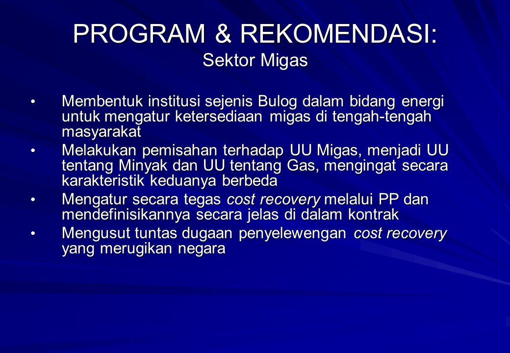 Membentuk institusi sejenis Bulog dalam bidang energi untuk mengatur ketersediaan migas di tengah-tengah masyarakat Membentuk institusi sejenis Bulog dalam bidang energi untuk mengatur ketersediaan migas di tengah-tengah masyarakat Melakukan pemisahan terhadap UU Migas, menjadi UU tentang Minyak dan UU tentang Gas, mengingat secara karakteristik keduanya berbeda Melakukan pemisahan terhadap UU Migas, menjadi UU tentang Minyak dan UU tentang Gas, mengingat secara karakteristik keduanya berbeda Mengatur secara tegas cost recovery melalui PP dan mendefinisikannya secara jelas di dalam kontrak Mengatur secara tegas cost recovery melalui PP dan mendefinisikannya secara jelas di dalam kontrak Mengusut tuntas dugaan penyelewengan cost recovery yang merugikan negara Mengusut tuntas dugaan penyelewengan cost recovery yang merugikan negara PROGRAM & REKOMENDASI: Sektor Migas