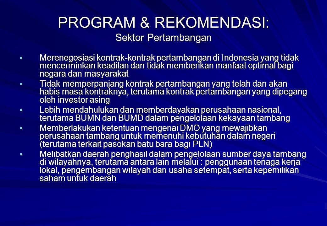  Merenegosiasi kontrak-kontrak pertambangan di Indonesia yang tidak mencerminkan keadilan dan tidak memberikan manfaat optimal bagi negara dan masyarakat  Tidak memperpanjang kontrak pertambangan yang telah dan akan habis masa kontraknya, terutama kontrak pertambangan yang dipegang oleh investor asing  Lebih mendahulukan dan memberdayakan perusahaan nasional, terutama BUMN dan BUMD dalam pengelolaan kekayaan tambang  Memberlakukan ketentuan mengenai DMO yang mewajibkan perusahaan tambang untuk memenuhi kebutuhan dalam negeri (terutama terkait pasokan batu bara bagi PLN)  Melibatkan daerah penghasil dalam pengelolaan sumber daya tambang di wilayahnya, terutama antara lain melalui : penggunaan tenaga kerja lokal, pengembangan wilayah dan usaha setempat, serta kepemilikan saham untuk daerah PROGRAM & REKOMENDASI: Sektor Pertambangan