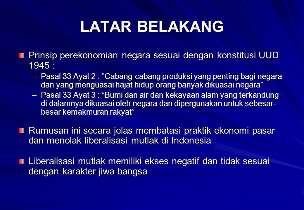 LATAR BELAKANG Prinsip perekonomian negara sesuai dengan konstitusi UUD 1945 : –Pasal 33 Ayat 2 : Cabang-cabang produksi yang penting bagi negara dan yang menguasai hajat hidup orang banyak dikuasai negara –Pasal 33 Ayat 3 : Bumi dan air dan kekayaan alam yang terkandung di dalamnya dikuasai oleh negara dan dipergunakan untuk sebesar- besar kemakmuran rakyat Rumusan ini secara jelas membatasi praktik ekonomi pasar dan menolak liberalisasi mutlak di Indonesia Liberalisasi mutlak memiliki ekses negatif dan tidak sesuai dengan karakter jiwa bangsa