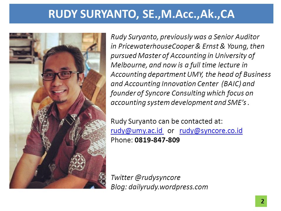 RUDY SURYANTO, SE.,M.Acc.,Ak.,CA Rudy Suryanto, previously was a Senior Auditor in PricewaterhouseCooper & Ernst & Young, then pursued Master of Accounting in University of Melbourne, and now is a full time lecture in Accounting department UMY, the head of Business and Accounting Innovation Center (BAIC) and founder of Syncore Consulting which focus on accounting system development and SME's.