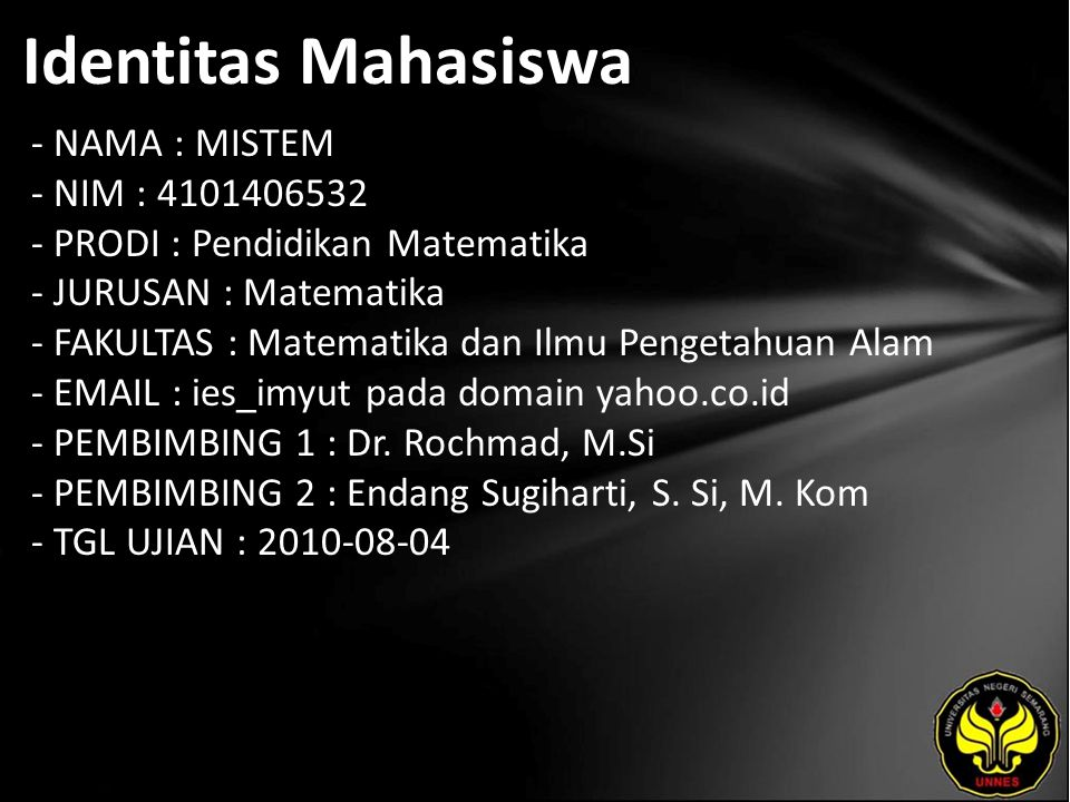 Identitas Mahasiswa - NAMA : MISTEM - NIM : 4101406532 - PRODI : Pendidikan Matematika - JURUSAN : Matematika - FAKULTAS : Matematika dan Ilmu Pengetahuan Alam - EMAIL : ies_imyut pada domain yahoo.co.id - PEMBIMBING 1 : Dr.