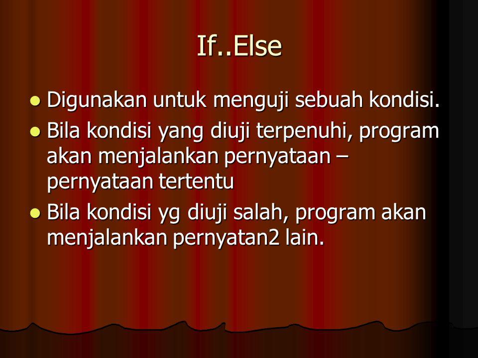 If..Else Digunakan untuk menguji sebuah kondisi. Digunakan untuk menguji sebuah kondisi. Bila kondisi yang diuji terpenuhi, program akan menjalankan p