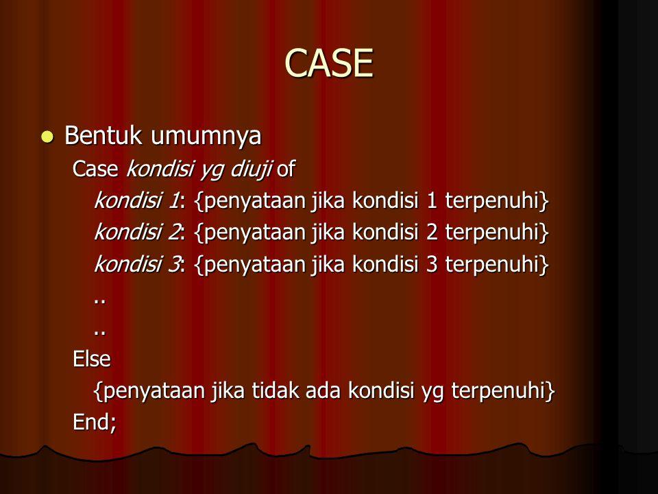 CASE Bentuk umumnya Bentuk umumnya Case kondisi yg diuji of kondisi 1: {penyataan jika kondisi 1 terpenuhi} kondisi 2: {penyataan jika kondisi 2 terpe