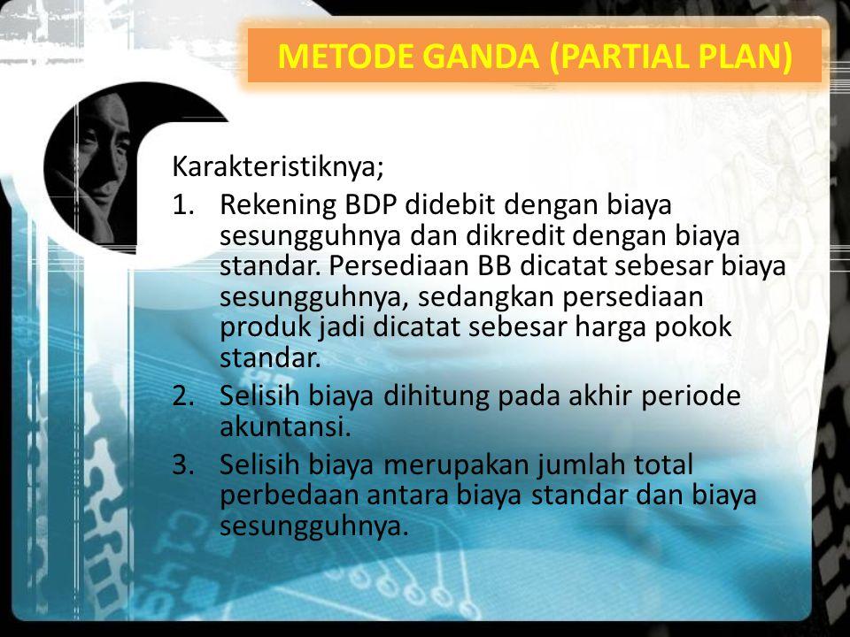 Karakteristiknya; 1.Rekening BDP didebit dengan biaya sesungguhnya dan dikredit dengan biaya standar. Persediaan BB dicatat sebesar biaya sesungguhnya