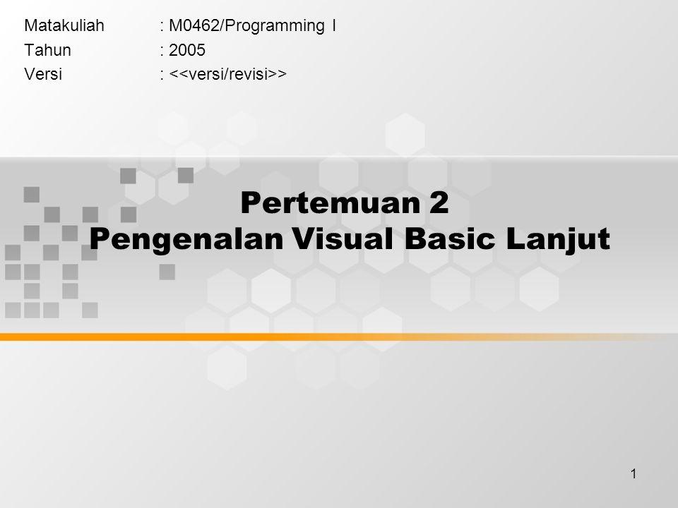 1 Pertemuan 2 Pengenalan Visual Basic Lanjut Matakuliah: M0462/Programming I Tahun: 2005 Versi: >