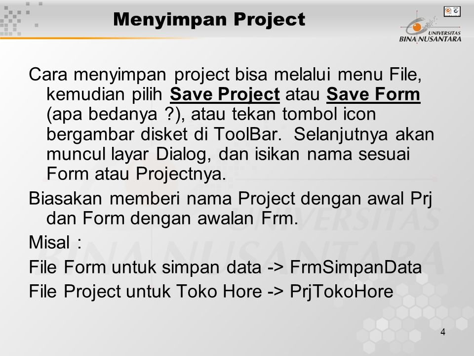 4 Menyimpan Project Cara menyimpan project bisa melalui menu File, kemudian pilih Save Project atau Save Form (apa bedanya ?), atau tekan tombol icon