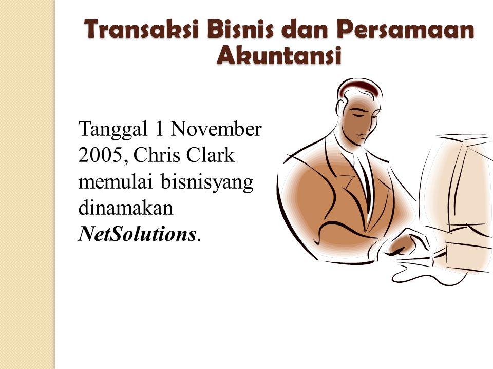 Tanggal 1 November 2005, Chris Clark memulai bisnisyang dinamakan NetSolutions. Transaksi Bisnis dan Persamaan Akuntansi