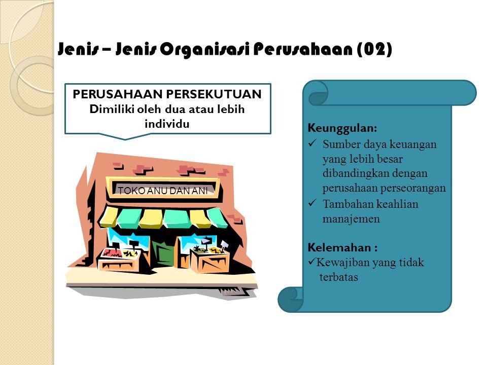 Jenis – Organisasi Perusahaan (02) TOKO ANU DAN ANI PERUSAHAAN PERSEKUTUAN Dimiliki oleh dua atau lebih individu Keunggulan: Sumber daya keuangan yang
