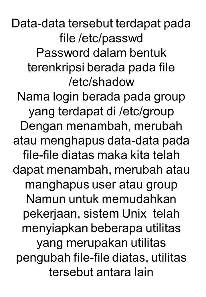 Data-data tersebut terdapat pada file /etc/passwd Password dalam bentuk terenkripsi berada pada file /etc/shadow Nama login berada pada group yang ter