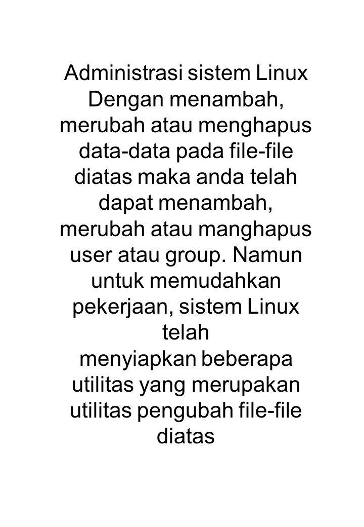 Administrasi sistem Linux Dengan menambah, merubah atau menghapus data-data pada file-file diatas maka anda telah dapat menambah, merubah atau manghap