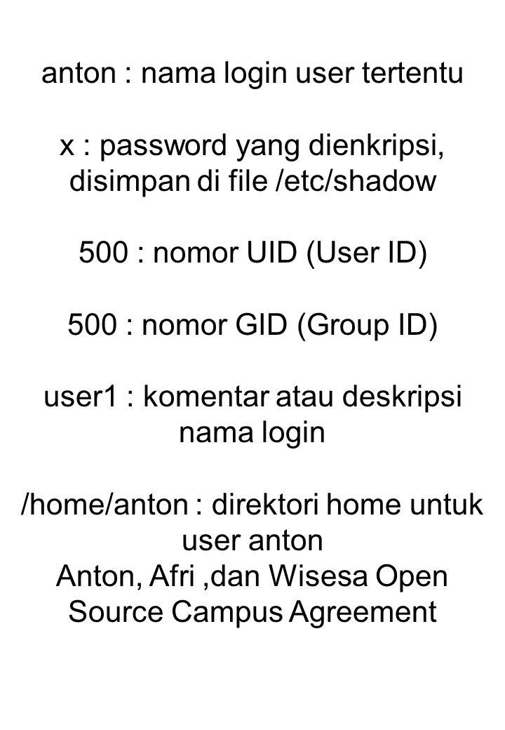 anton : nama login user tertentu x : password yang dienkripsi, disimpan di file /etc/shadow 500 : nomor UID (User ID) 500 : nomor GID (Group ID) user1