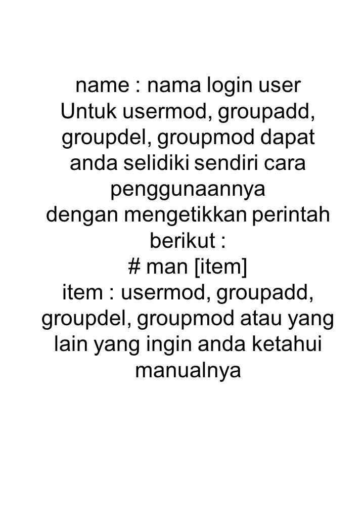 name : nama login user Untuk usermod, groupadd, groupdel, groupmod dapat anda selidiki sendiri cara penggunaannya dengan mengetikkan perintah berikut