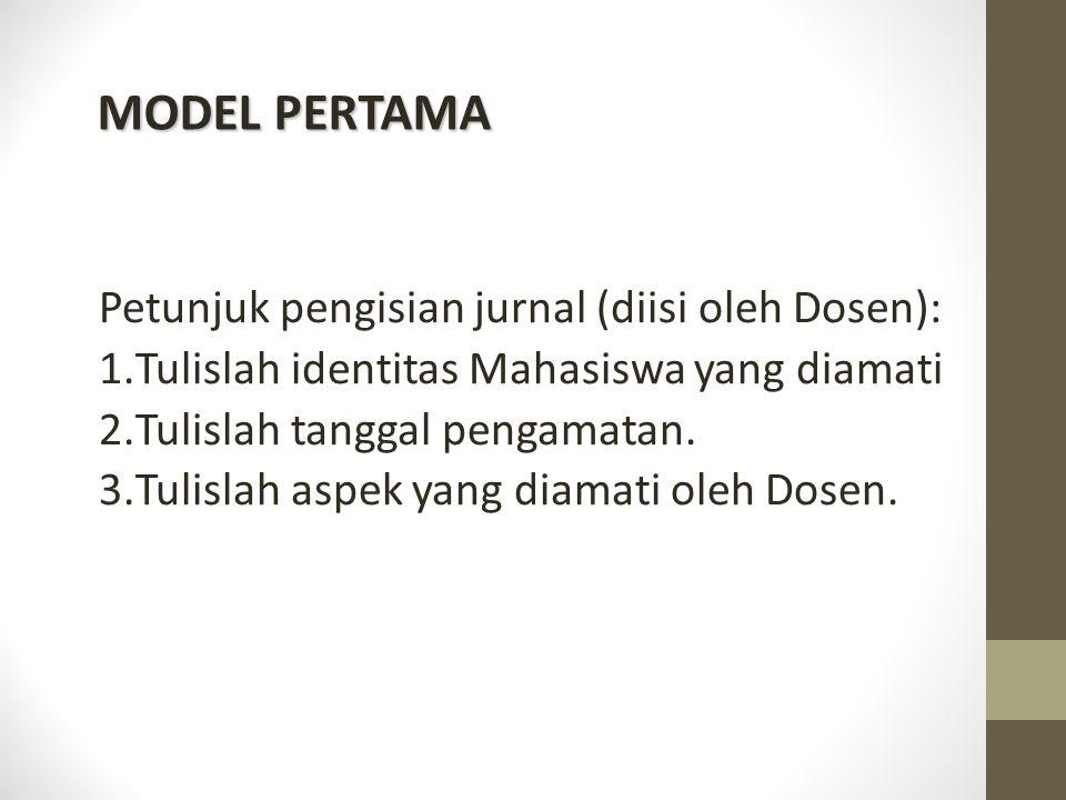 MODEL PERTAMA Petunjuk pengisian jurnal (diisi oleh Dosen): 1.Tulislah identitas Mahasiswa yang diamati 2.Tulislah tanggal pengamatan. 3.Tulislah aspe