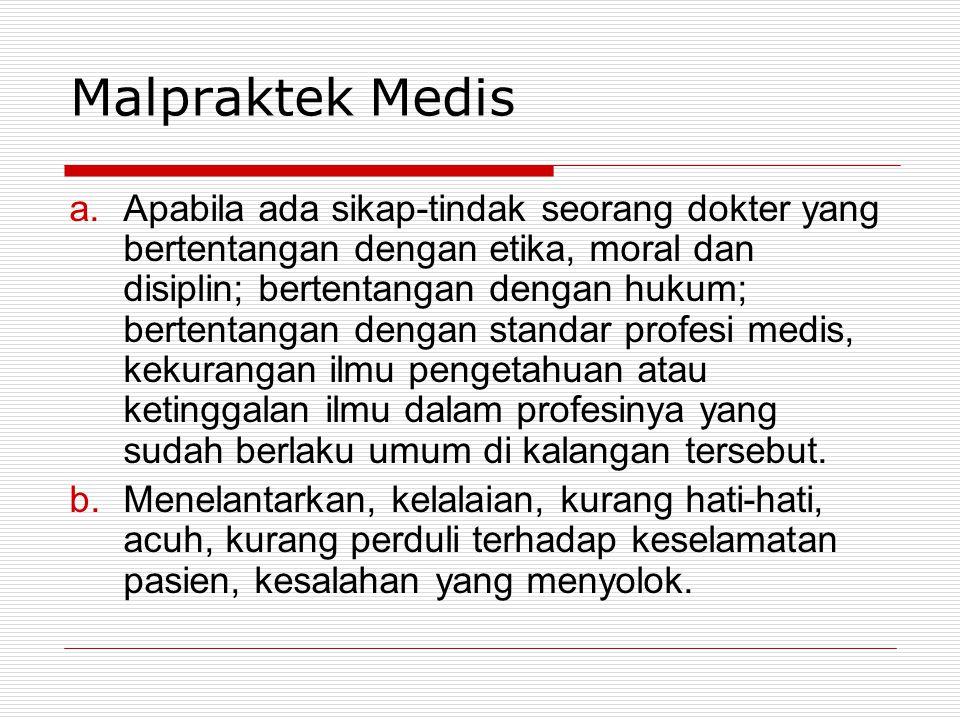 Malpraktek Medis a.Apabila ada sikap-tindak seorang dokter yang bertentangan dengan etika, moral dan disiplin; bertentangan dengan hukum; bertentangan